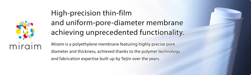 miraim High-precision thin-film and uniform-pore-diameter membrane achieving unprecedented functionality.