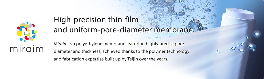 miraim High-precision thin-film and uniform-pore-diameter membrane. Miraim is a polyethylene membrane featuring highly precise pore diameter and thickness, achieved thanks to the polymer technology and fabrication expertise built up by Teijin over the years.